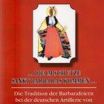 …. Die im Schutze Sankt Barbaras kommen….Die Tradition der Barbarafeiern bei der deutschen Artillerie von ihren Anfängen bis zur Gegenwart.